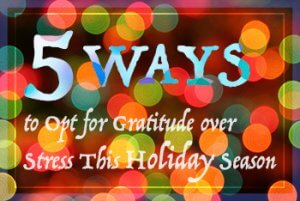 5 Ways to Opt for Gratitude over Stress This Holiday Season