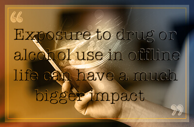 Exposure to drug or alcohol use in offline life can have a much bigger impact